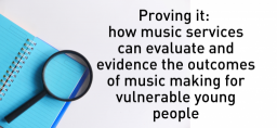 Proving it: how music services can evaluate and evidence the outcomes of music making for vulnerable young people – part 1